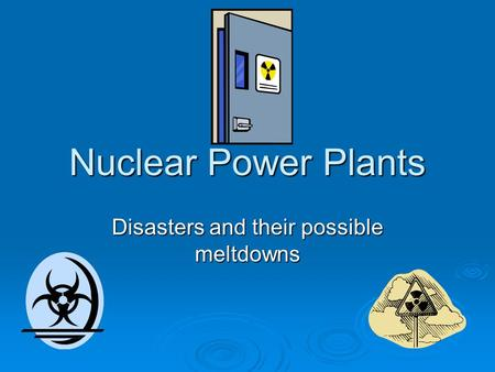 Nuclear Power Plants Disasters and their possible meltdowns.