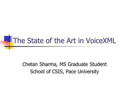 The State of the Art in VoiceXML Chetan Sharma, MS Graduate Student School of CSIS, Pace University.