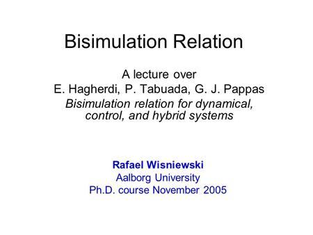 Bisimulation Relation A lecture over E. Hagherdi, P. Tabuada, G. J. Pappas Bisimulation relation for dynamical, control, and hybrid systems Rafael Wisniewski.