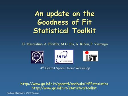 Barbara Mascialino, INFN Genova An update on the Goodness of Fit Statistical Toolkit B. Mascialino, A. Pfeiffer, M.G. Pia, A. Ribon, P. Viarengo