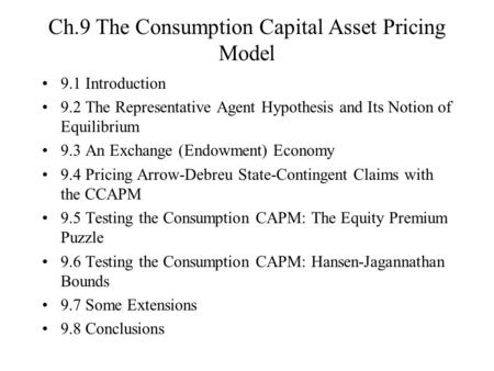 Ch.9 The Consumption Capital Asset Pricing Model 9.1 Introduction 9.2 The Representative Agent Hypothesis and Its Notion of Equilibrium 9.3 An Exchange.