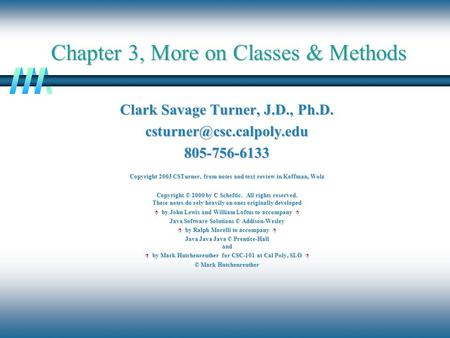 Chapter 3, More on Classes & Methods Clark Savage Turner, J.D., Ph.D. Copyright 2003 CSTurner, from notes and text.