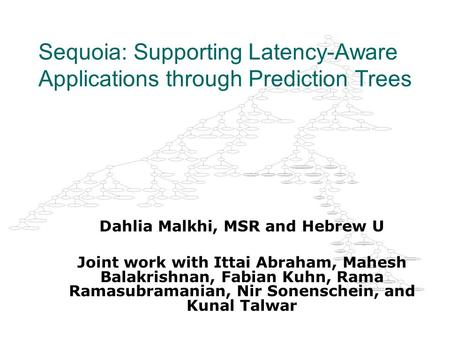 Sequoia: Supporting Latency-Aware Applications through Prediction Trees Dahlia Malkhi, MSR and Hebrew U Joint work with Ittai Abraham, Mahesh Balakrishnan,