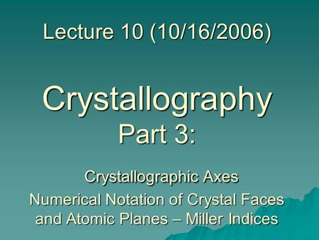Lecture 10 (10/16/2006) Crystallography Part 3: Crystallographic Axes Numerical Notation of Crystal Faces and Atomic Planes – Miller Indices.