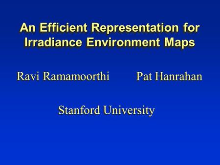 An Efficient Representation for Irradiance Environment Maps Ravi Ramamoorthi Pat Hanrahan Stanford University.