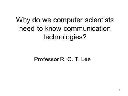1 Why do we computer scientists need to know communication technologies? Professor R. C. T. Lee.