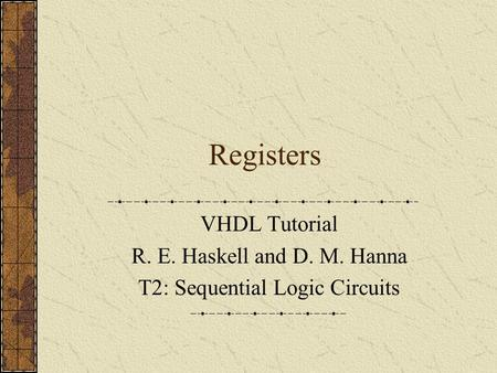 Registers VHDL Tutorial R. E. Haskell and D. M. Hanna T2: Sequential Logic Circuits.