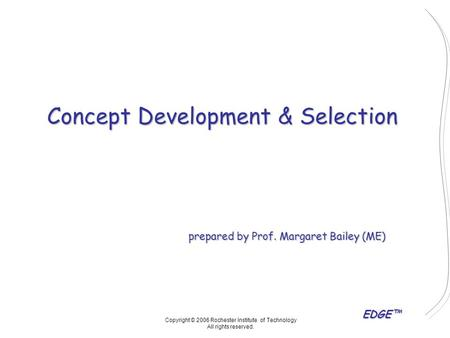 EDGE™ Concept Development & Selection prepared by Prof. Margaret Bailey (ME) Copyright © 2006 Rochester Institute of Technology All rights reserved.