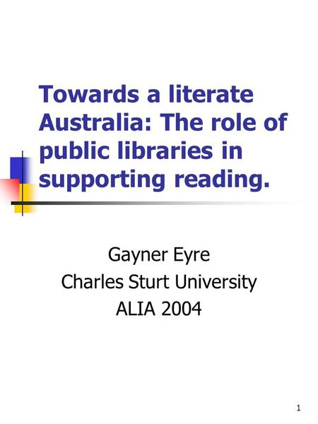 1 Towards a literate Australia: The role of public libraries in supporting reading. Gayner Eyre Charles Sturt University ALIA 2004.