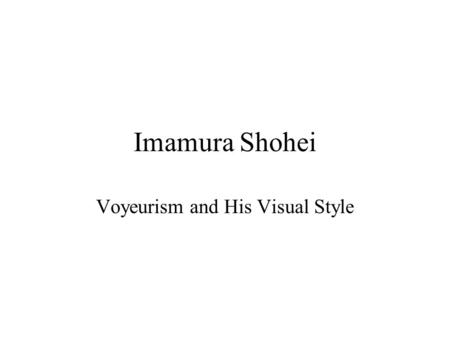 Imamura Shohei Voyeurism and His Visual Style. Imamura's Film Style SHOT SIZE Imamura's films predominantly consist of long and medium shots; hardly any.