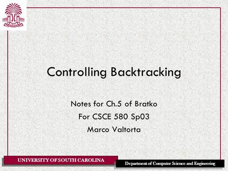 UNIVERSITY OF SOUTH CAROLINA Department of Computer Science and Engineering Controlling Backtracking Notes for Ch.5 of Bratko For CSCE 580 Sp03 Marco Valtorta.