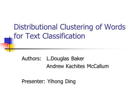 Distributional Clustering of Words for Text Classification Authors: L.Douglas Baker Andrew Kachites McCallum Presenter: Yihong Ding.