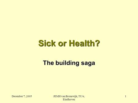 December 7, 2005JEMH van Bronswijk, TU/e, Eindhoven 1 Sick or Health? The building saga.