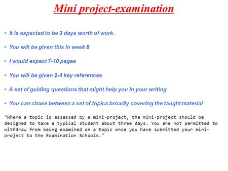 Mini project-examination It is expected to be 3 days worth of work. You will be given this in week 8 I would expect 7-10 pages You will be given 2-4 key.