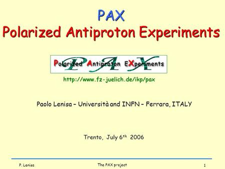 P. Lenisa The PAX project 1 Paolo Lenisa – Università and INFN – Ferrara, ITALY Trento, July 6 th 2006  PAX Polarized Antiproton.