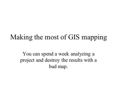 Making the most of GIS mapping You can spend a week analyzing a project and destroy the results with a bad map.