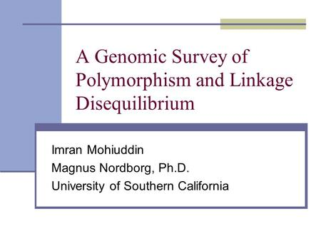 A Genomic Survey of Polymorphism and Linkage Disequilibrium Imran Mohiuddin Magnus Nordborg, Ph.D. University of Southern California.