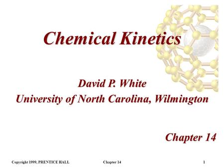 Copyright 1999, PRENTICE HALLChapter 141 Chemical Kinetics Chapter 14 David P. White University of North Carolina, Wilmington.