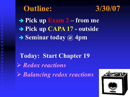 Outline:3/30/07 Today: Start Chapter 19  Redox reactions  Balancing redox reactions è Pick up Exam 2 – from me è Pick up CAPA 17 - outside è Seminar.
