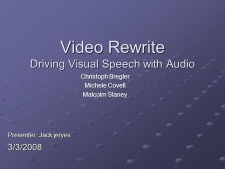 Video Rewrite Driving Visual Speech with Audio Christoph Bregler Michele Covell Malcolm Slaney Presenter : Jack jeryes 3/3/2008.