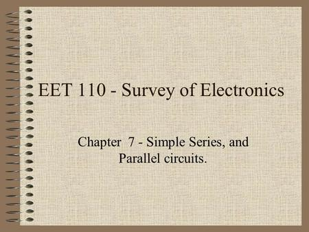 EET 110 - Survey of Electronics Chapter 7 - Simple Series, and Parallel circuits.