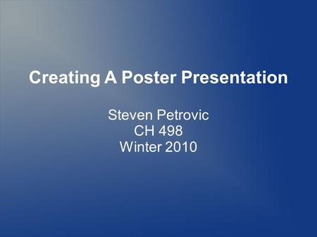 Creating A Poster Presentation Steven Petrovic CH 498 Winter 2010.