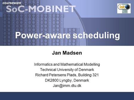 Courseware Power-aware scheduling Jan Madsen Informatics and Mathematical Modelling Technical University of Denmark Richard Petersens Plads, Building 321.