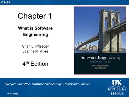 Pfleeger and Atlee, Software Engineering: Theory and Practice CS499 Pfleeger and Atlee, Software Engineering: Theory and Practice CS499 Chapter 1 What.