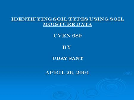 Identifying Soil Types using Soil moisture data CVEN 689 BY Uday Sant April 26, 2004.