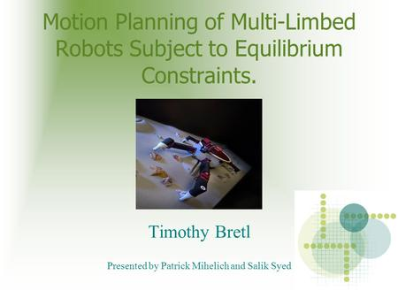 Motion Planning of Multi-Limbed Robots Subject to Equilibrium Constraints. Timothy Bretl Presented by Patrick Mihelich and Salik Syed.
