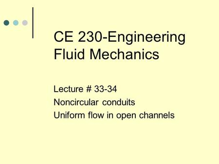 CE 230-Engineering Fluid Mechanics Lecture # 33-34 Noncircular conduits Uniform flow in open channels.