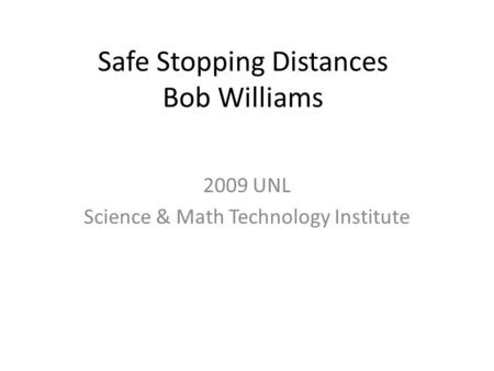 Safe Stopping Distances Bob Williams 2009 UNL Science & Math Technology Institute.
