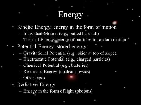 Energy Kinetic Energy: energy in the form of motion –Individual Motion (e.g., batted baseball) –Thermal Energy: energy of particles in random motion Potential.