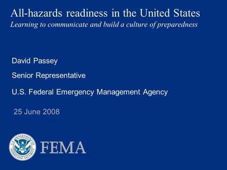 All-hazards readiness in the United States Learning to communicate and build a culture of preparedness David Passey Senior Representative U.S. Federal.