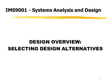 7.1 DESIGN OVERVIEW: SELECTING DESIGN ALTERNATIVES IMS9001 - Systems Analysis and Design.