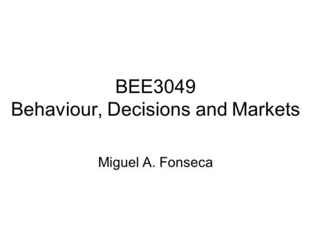 BEE3049 Behaviour, Decisions and Markets Miguel A. Fonseca.