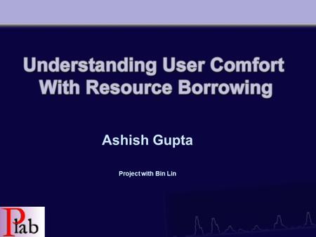 Ashish Gupta Project with Bin Lin. Overview Our Goal –Introduce resource borrowing and its motivation –Current model and further possibilites –What we.