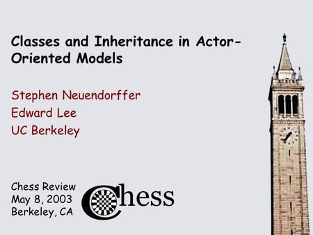 Chess Review May 8, 2003 Berkeley, CA Classes and Inheritance in Actor- Oriented Models Stephen Neuendorffer Edward Lee UC Berkeley.