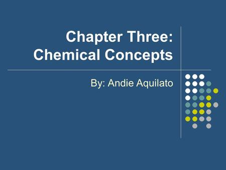 Chapter Three: Chemical Concepts By: Andie Aquilato.