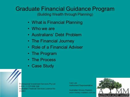 Graduate Financial Guidance Program (Building Wealth through Planning) What is Financial Planning Who we are Australians' Debt Problem The Financial Journey.