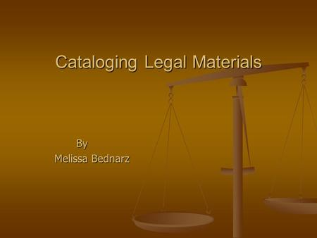 Cataloging Legal Materials By Melissa Bednarz Melissa Bednarz.
