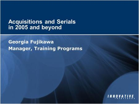 Acquisitions and Serials in 2005 and beyond Georgia Fujikawa Manager, Training Programs.