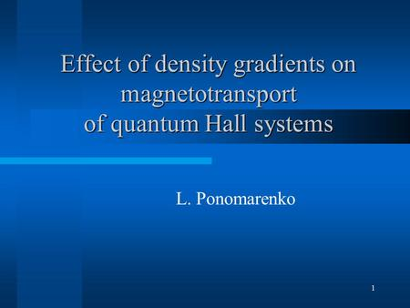1 Effect of density gradients on magnetotransport of quantum Hall systems L. Ponomarenko.