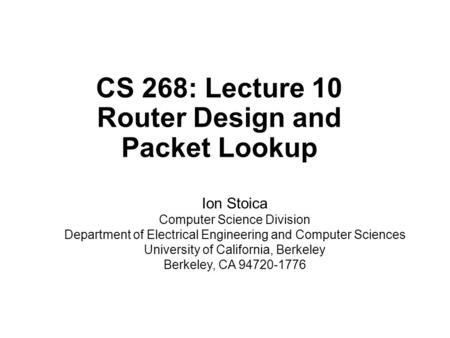 CS 268: Lecture 10 Router Design and Packet Lookup Ion Stoica Computer Science Division Department of Electrical Engineering and Computer Sciences University.