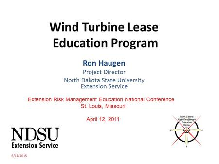 Wind Turbine Lease Education Program Ron Haugen Project Director North Dakota State University Extension Service 6/11/2015 Extension Risk Management Education.
