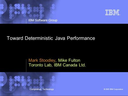 IBM Software Group © 2005 IBM Corporation Compilation Technology Toward Deterministic Java Performance Mark Stoodley, Mike Fulton Toronto Lab, IBM Canada.