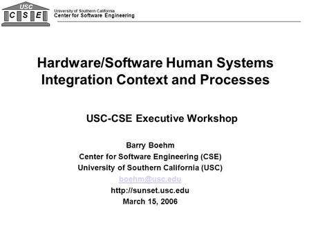 University of Southern California Center for Software Engineering C S E USC Hardware/Software Human Systems Integration Context and Processes USC-CSE Executive.