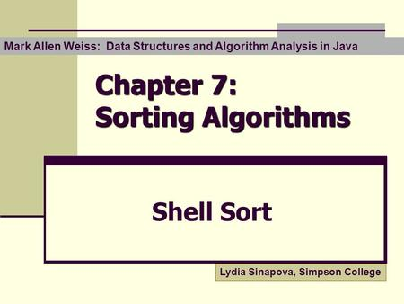 Chapter 7: Sorting Algorithms Shell Sort Mark Allen Weiss: Data Structures and Algorithm Analysis in Java Lydia Sinapova, Simpson College.