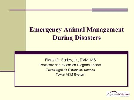 Emergency Animal Management During Disasters Floron C. Faries, Jr., DVM, MS Professor and Extension Program Leader Texas AgriLife Extension Service Texas.
