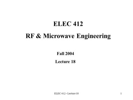 ELEC 412 - Lecture 181 ELEC 412 RF & Microwave Engineering Fall 2004 Lecture 18.